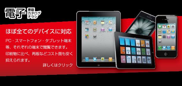 電子書籍・電子カタログ・電子チラシ、ほぼ全てのデバイスに対応。PC・スマートフォン・タブレット端末等、それぞれの端末で閲覧できます。印刷物に比べ、再版などコスト面も安く抑えられます。